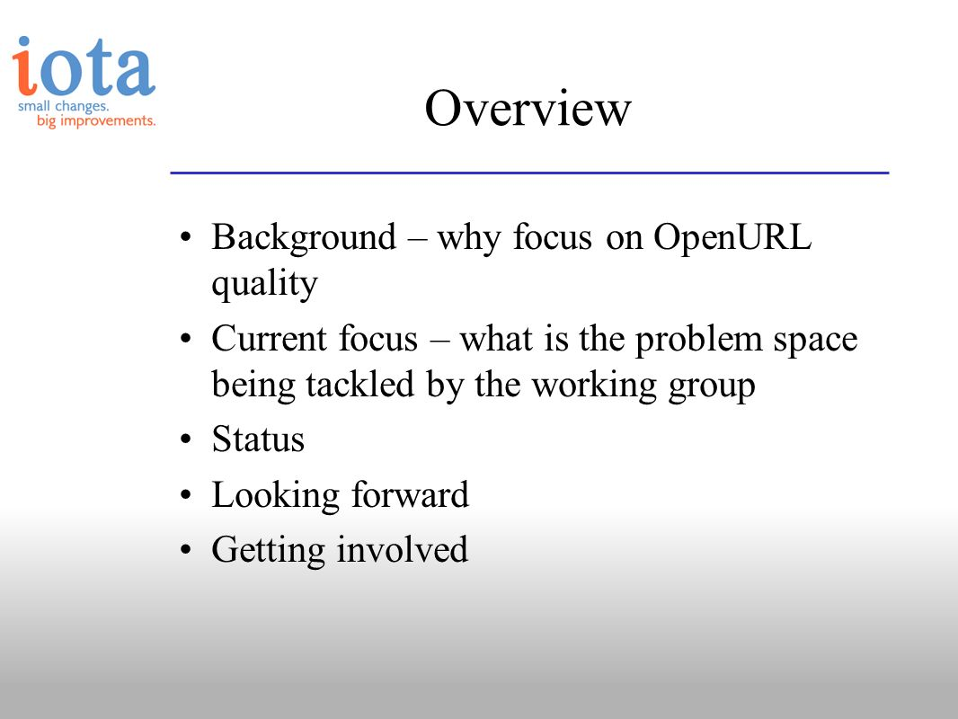Overview Background – why focus on OpenURL quality Current focus – what is the problem space being tackled by the working group Status Looking forward