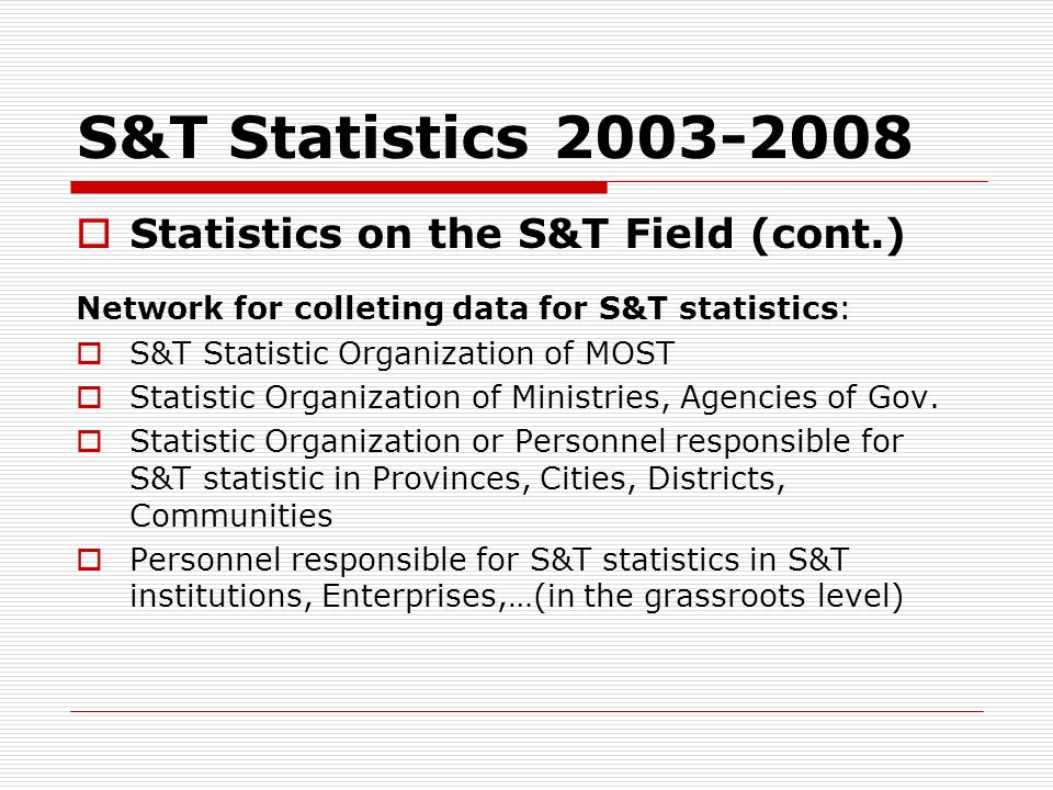 S&T Statistics 2003-2008 Statistics on the S&T Field (cont.) Network for colleting data for S&T statistics: S&T Statistic Organization of MOST Statist