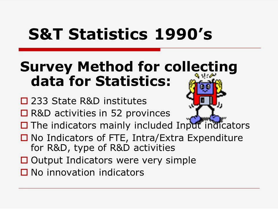 S&T Statistics 1990s Survey Method for collecting data for Statistics: 233 State R&D institutes R&D activities in 52 provinces The indicators mainly i