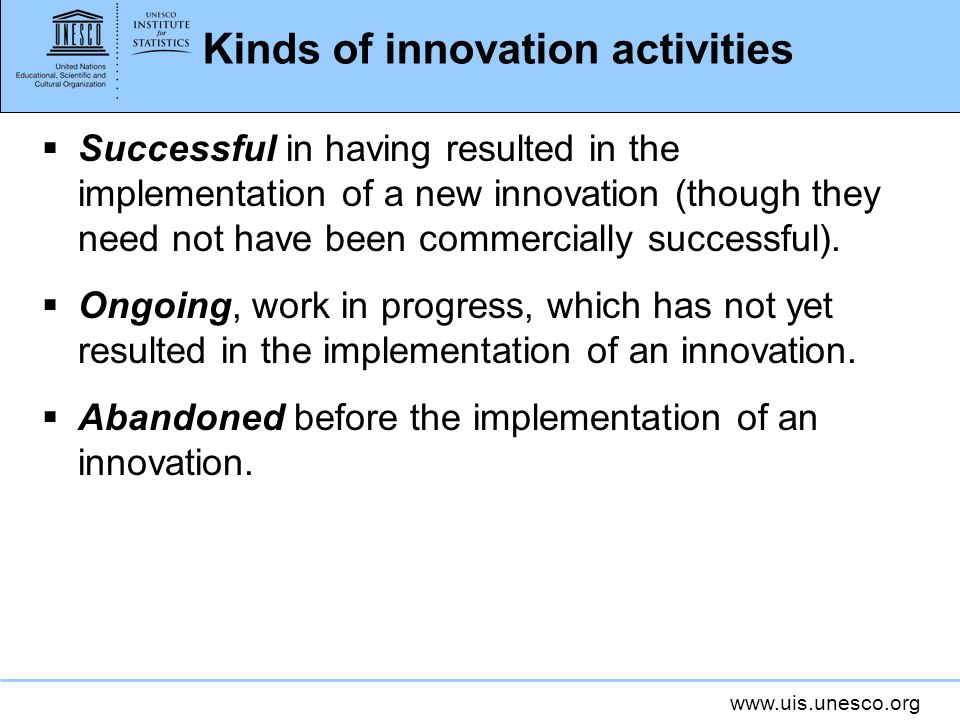 www.uis.unesco.org Kinds of innovation activities Successful in having resulted in the implementation of a new innovation (though they need not have b