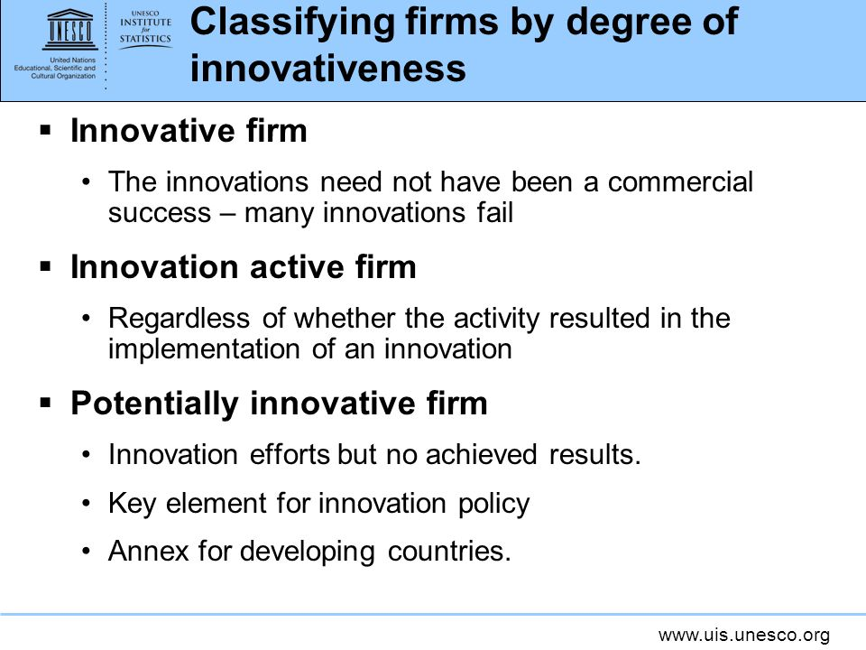 www.uis.unesco.org Classifying firms by degree of innovativeness Innovative firm The innovations need not have been a commercial success – many innova