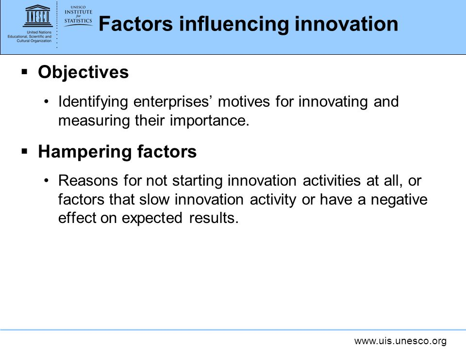 www.uis.unesco.org Factors influencing innovation Objectives Identifying enterprises motives for innovating and measuring their importance. Hampering