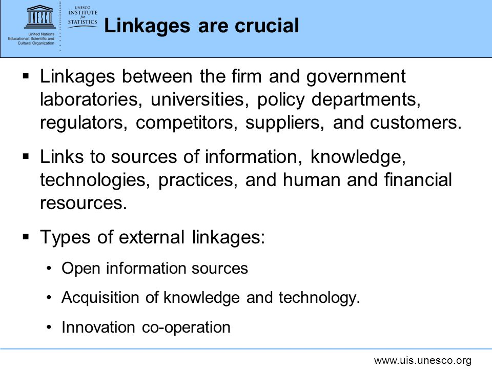 www.uis.unesco.org Linkages are crucial Linkages between the firm and government laboratories, universities, policy departments, regulators, competito