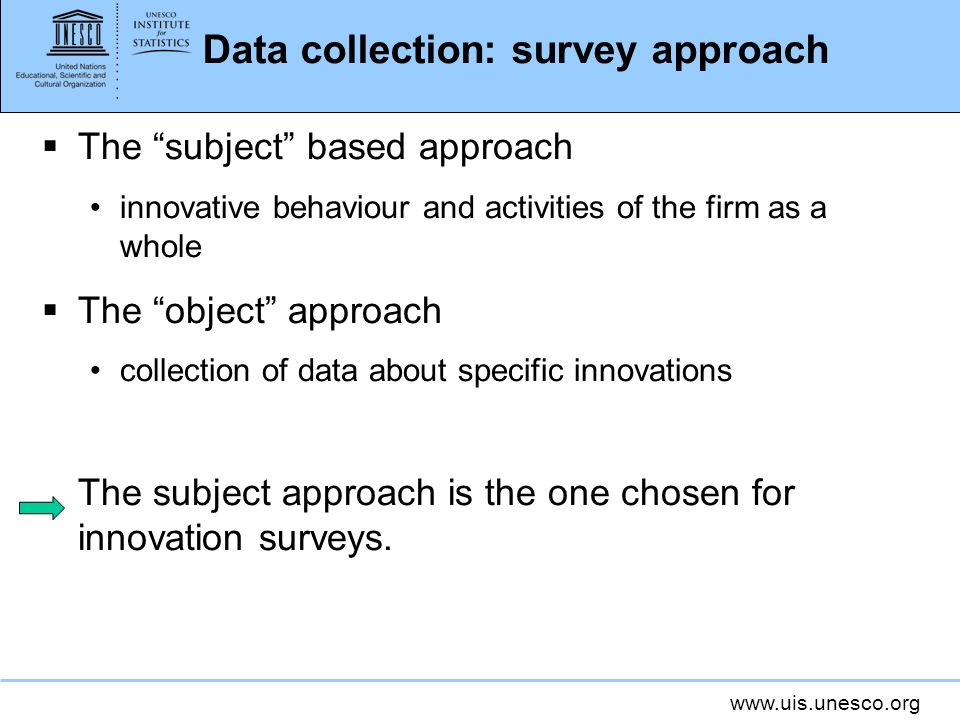 www.uis.unesco.org Data collection: survey approach The subject based approach innovative behaviour and activities of the firm as a whole The object a
