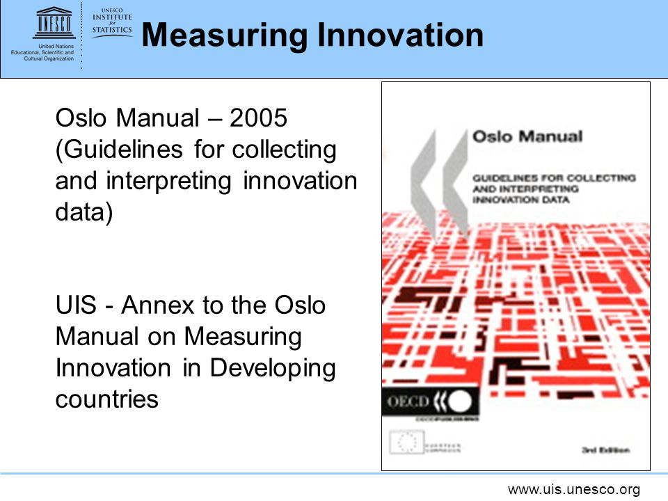 www.uis.unesco.org Measuring Innovation Oslo Manual – 2005 (Guidelines for collecting and interpreting innovation data) UIS - Annex to the Oslo Manual