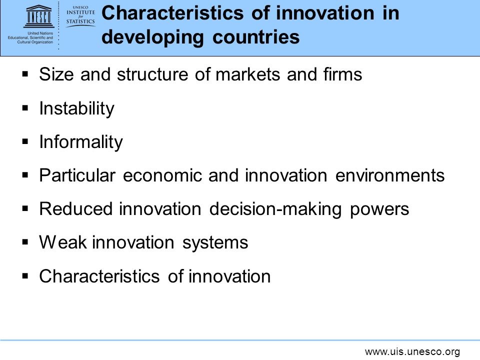 www.uis.unesco.org Characteristics of innovation in developing countries Size and structure of markets and firms Instability Informality Particular ec