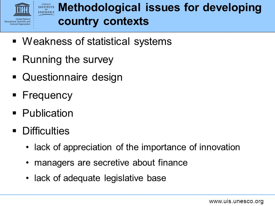 www.uis.unesco.org Methodological issues for developing country contexts Weakness of statistical systems Running the survey Questionnaire design Frequ
