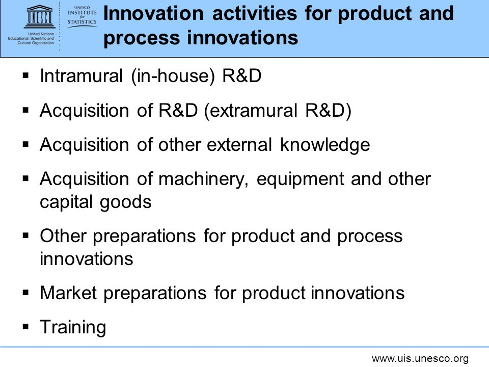 www.uis.unesco.org Innovation activities for product and process innovations Intramural (in-house) R&D Acquisition of R&D (extramural R&D) Acquisition