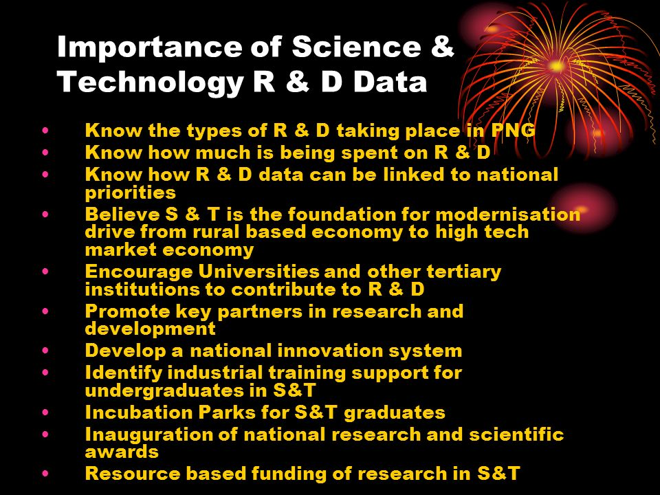 Importance of Science & Technology R & D Data Know the types of R & D taking place in PNG Know how much is being spent on R & D Know how R & D data ca
