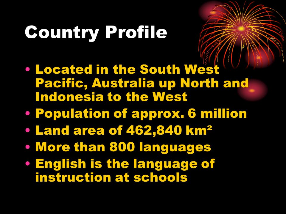 Country Profile Located in the South West Pacific, Australia up North and Indonesia to the West Population of approx. 6 million Land area of 462,840 k