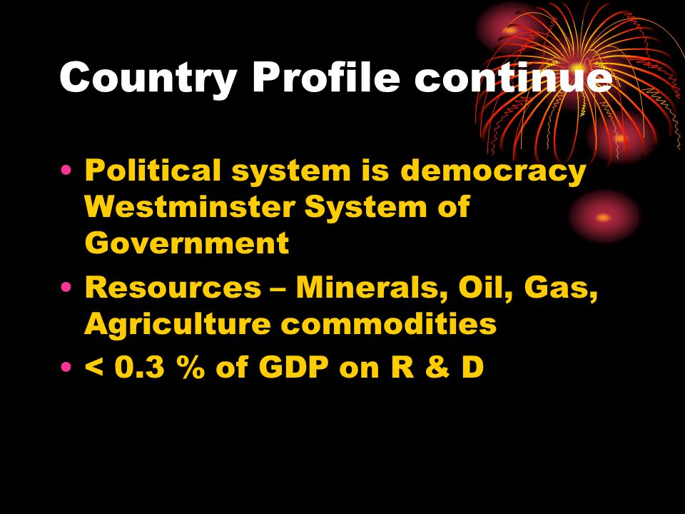 Country Profile continue Political system is democracy Westminster System of Government Resources – Minerals, Oil, Gas, Agriculture commodities < 0.3