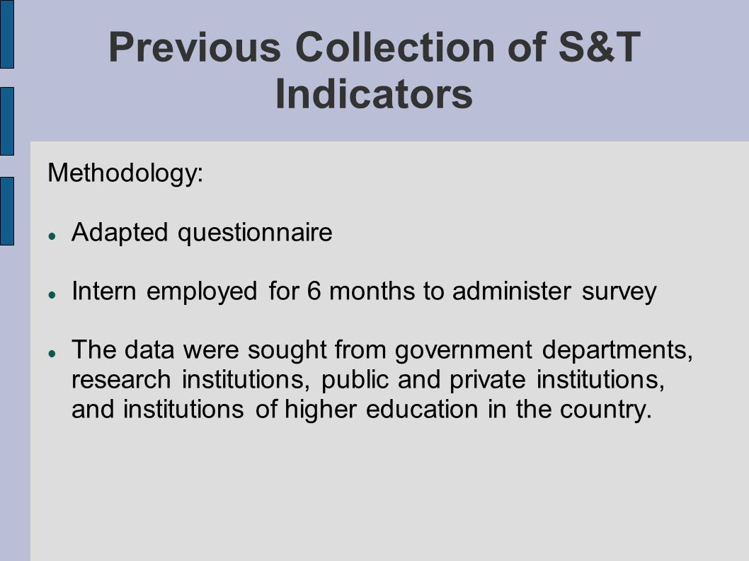 Previous Collection of S&T Indicators Methodology: Adapted questionnaire Intern employed for 6 months to administer survey The data were sought from government departments, research institutions, public and private institutions, and institutions of higher education in the country.
