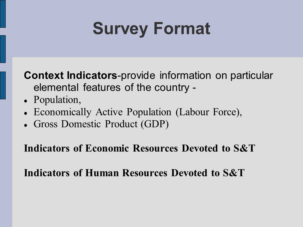 Survey Format Context Indicators-provide information on particular elemental features of the country - Population, Economically Active Population (Labour Force), Gross Domestic Product (GDP) Indicators of Economic Resources Devoted to S&T Indicators of Human Resources Devoted to S&T
