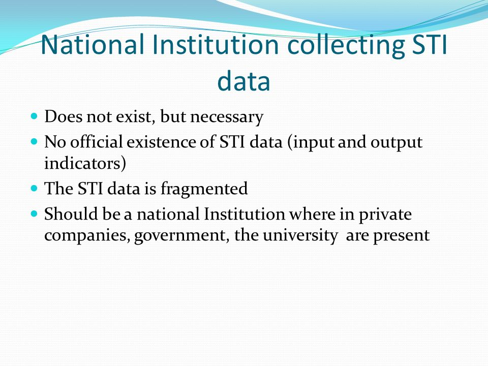National Institution collecting STI data Does not exist, but necessary No official existence of STI data (input and output indicators) The STI data is