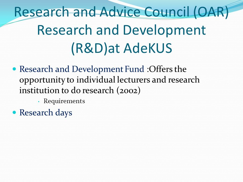 Research and Advice Council (OAR) Research and Development (R&D)at AdeKUS Research and Development Fund :Offers the opportunity to individual lecturers and research institution to do research (2002) Requirements Research days