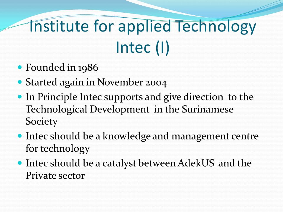 Institute for applied Technology Intec (I) Founded in 1986 Started again in November 2004 In Principle Intec supports and give direction to the Technological Development in the Surinamese Society Intec should be a knowledge and management centre for technology Intec should be a catalyst between AdekUS and the Private sector