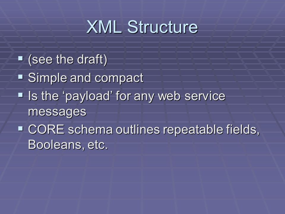 XML Structure (see the draft) (see the draft) Simple and compact Simple and compact Is the payload for any web service messages Is the payload for any