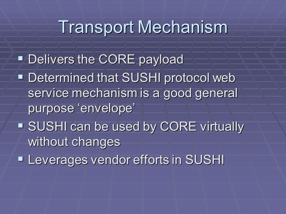 Transport Mechanism Delivers the CORE payload Delivers the CORE payload Determined that SUSHI protocol web service mechanism is a good general purpose