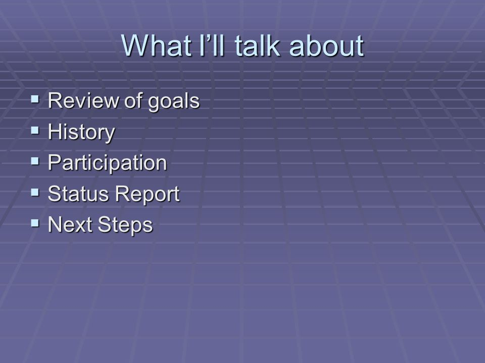 What Ill talk about Review of goals Review of goals History History Participation Participation Status Report Status Report Next Steps Next Steps