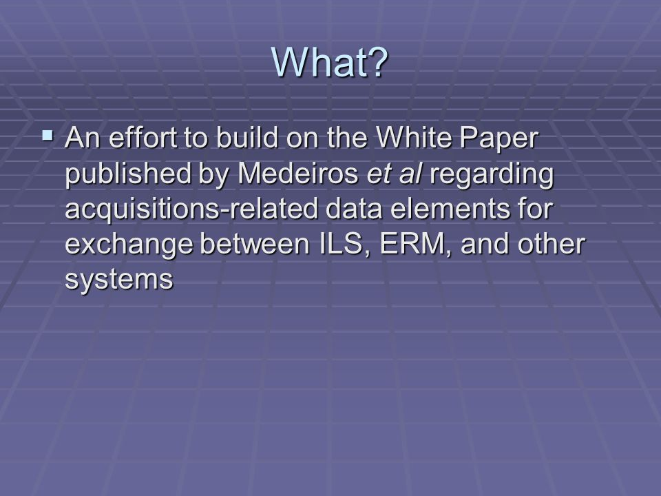 What? An effort to build on the White Paper published by Medeiros et al regarding acquisitions-related data elements for exchange between ILS, ERM, an