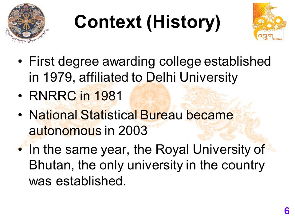 Context (History) First degree awarding college established in 1979, affiliated to Delhi University RNRRC in 1981 National Statistical Bureau became autonomous in 2003 In the same year, the Royal University of Bhutan, the only university in the country was established.