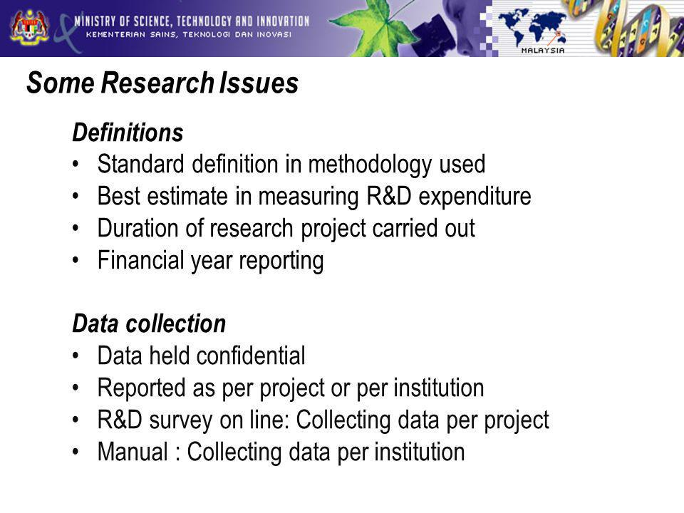 Some Research Issues Definitions Standard definition in methodology used Best estimate in measuring R&D expenditure Duration of research project carried out Financial year reporting Data collection Data held confidential Reported as per project or per institution R&D survey on line: Collecting data per project Manual : Collecting data per institution