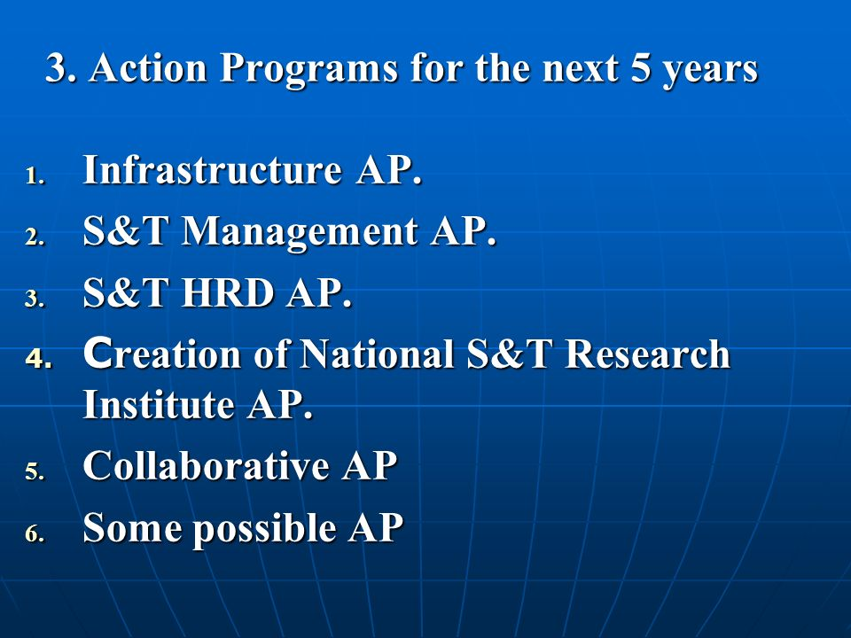 3. Action Programs for the next 5 years 1. Infrastructure AP. 2. S&T Management AP. 3. S&T HRD AP. 4. C reation of National S&T Research Institute AP.