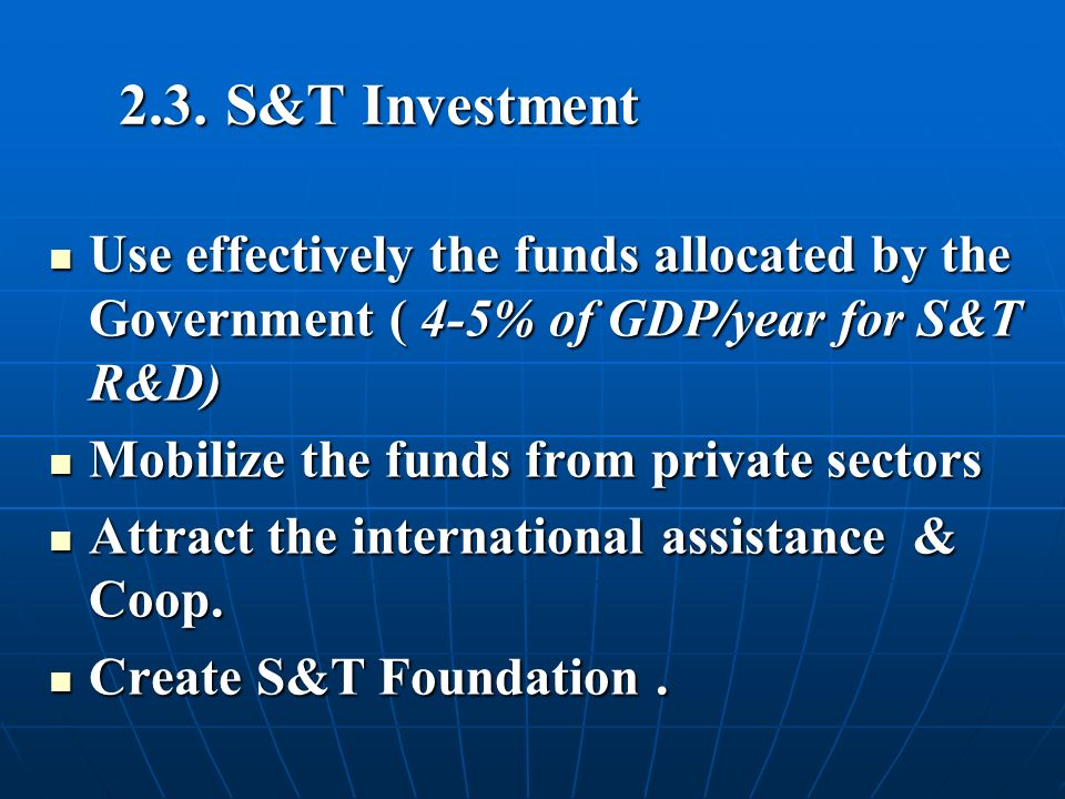 2.3.S&T Investment Use effectively the funds allocated by the Government ( 4-5% of GDP/year for S&T R&D) Use effectively the funds allocated by the Government ( 4-5% of GDP/year for S&T R&D) Mobilize the funds from private sectors Mobilize the funds from private sectors Attract the international assistance & Coop.