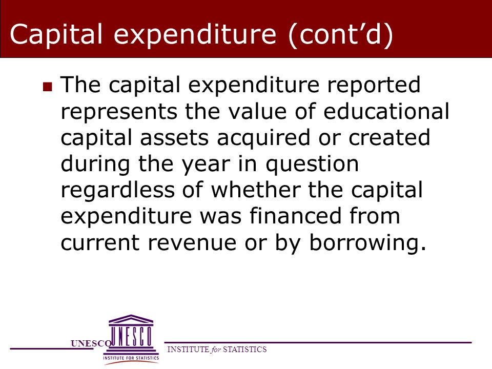 UNESCO INSTITUTE for STATISTICS Capital expenditure (contd) n The capital expenditure reported represents the value of educational capital assets acquired or created during the year in question regardless of whether the capital expenditure was financed from current revenue or by borrowing.