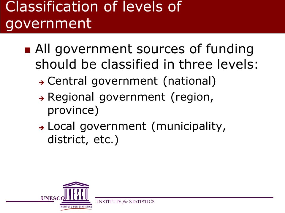 UNESCO INSTITUTE for STATISTICS Classification of levels of government n All government sources of funding should be classified in three levels: Central government (national) Regional government (region, province) Local government (municipality, district, etc.)