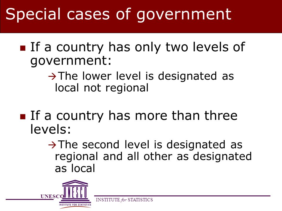 UNESCO INSTITUTE for STATISTICS Special cases of government n If a country has only two levels of government: The lower level is designated as local not regional n If a country has more than three levels: The second level is designated as regional and all other as designated as local
