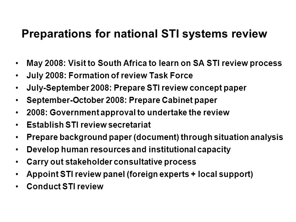 Preparations for national STI systems review May 2008: Visit to South Africa to learn on SA STI review process July 2008: Formation of review Task Force July-September 2008: Prepare STI review concept paper September-October 2008: Prepare Cabinet paper 2008: Government approval to undertake the review Establish STI review secretariat Prepare background paper (document) through situation analysis Develop human resources and institutional capacity Carry out stakeholder consultative process Appoint STI review panel (foreign experts + local support) Conduct STI review