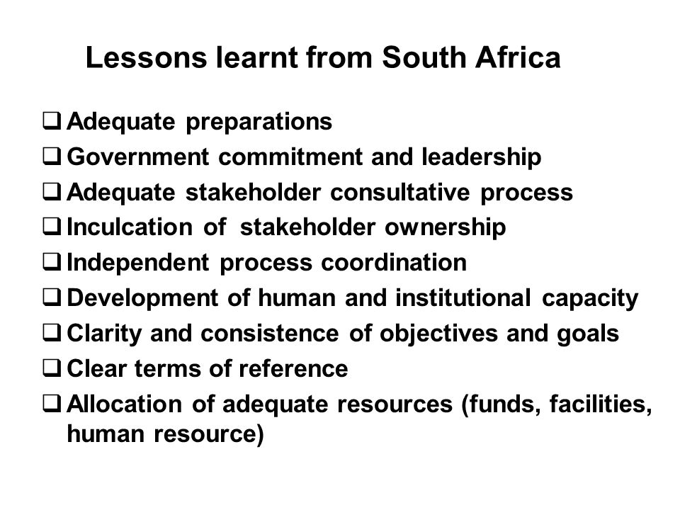 Lessons learnt from South Africa Adequate preparations Government commitment and leadership Adequate stakeholder consultative process Inculcation of stakeholder ownership Independent process coordination Development of human and institutional capacity Clarity and consistence of objectives and goals Clear terms of reference Allocation of adequate resources (funds, facilities, human resource)