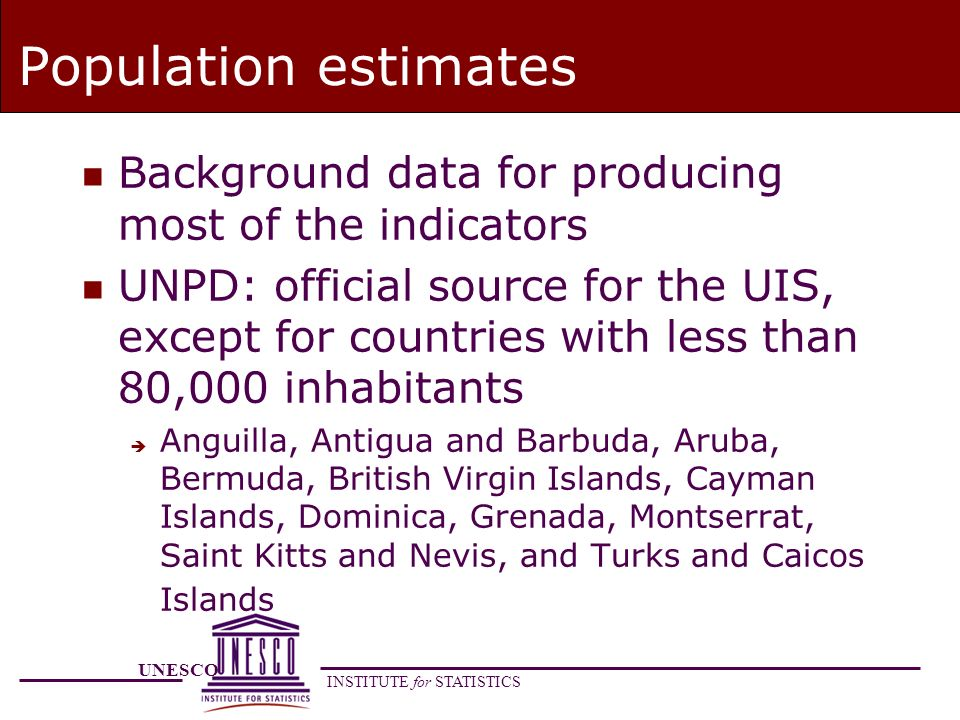 UNESCO INSTITUTE for STATISTICS Population estimates n Background data for producing most of the indicators n UNPD: official source for the UIS, except for countries with less than 80,000 inhabitants è Anguilla, Antigua and Barbuda, Aruba, Bermuda, British Virgin Islands, Cayman Islands, Dominica, Grenada, Montserrat, Saint Kitts and Nevis, and Turks and Caicos Islands