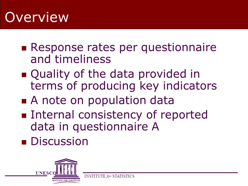 UNESCO INSTITUTE for STATISTICS Overview n Response rates per questionnaire and timeliness n Quality of the data provided in terms of producing key indicators n A note on population data n Internal consistency of reported data in questionnaire A n Discussion