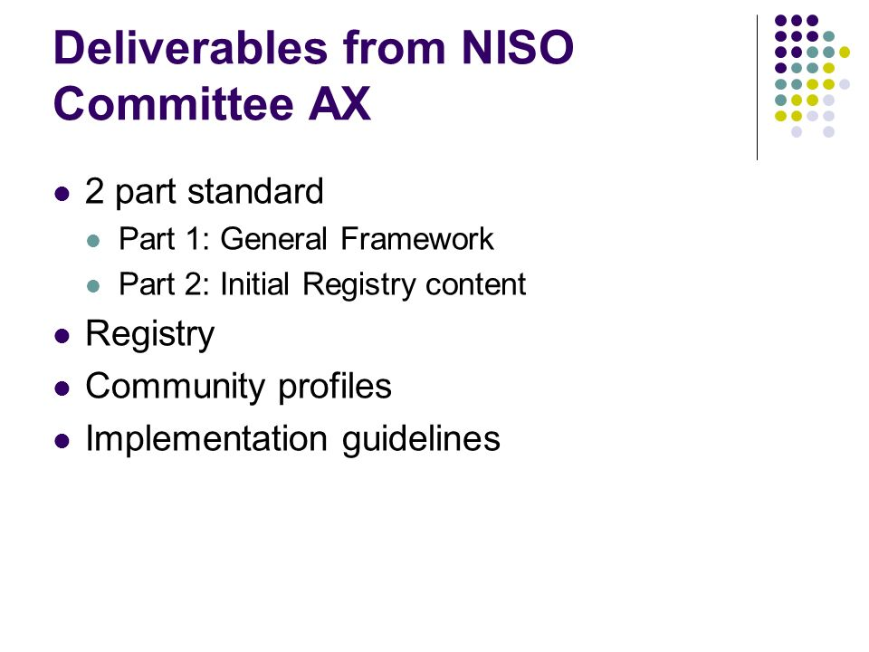 Deliverables from NISO Committee AX 2 part standard Part 1: General Framework Part 2: Initial Registry content Registry Community profiles Implementation guidelines