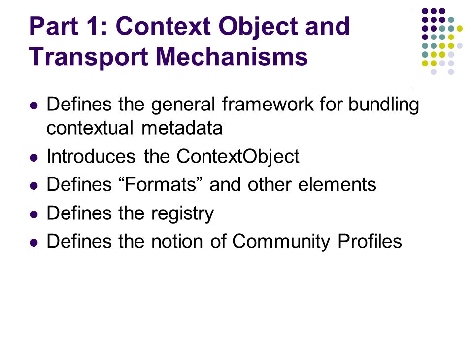Part 1: Context Object and Transport Mechanisms Defines the general framework for bundling contextual metadata Introduces the ContextObject Defines Formats and other elements Defines the registry Defines the notion of Community Profiles