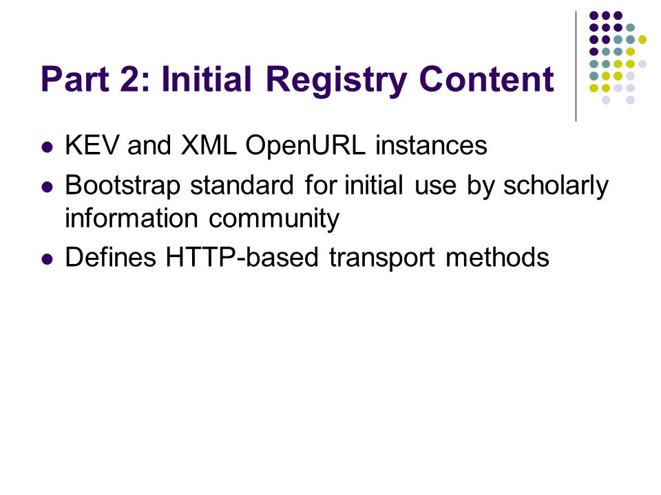 Part 2: Initial Registry Content KEV and XML OpenURL instances Bootstrap standard for initial use by scholarly information community Defines HTTP-based transport methods