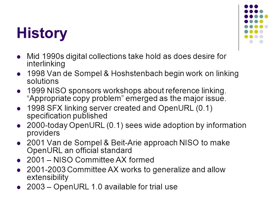 History Mid 1990s digital collections take hold as does desire for interlinking 1998 Van de Sompel & Hoshstenbach begin work on linking solutions 1999 NISO sponsors workshops about reference linking.