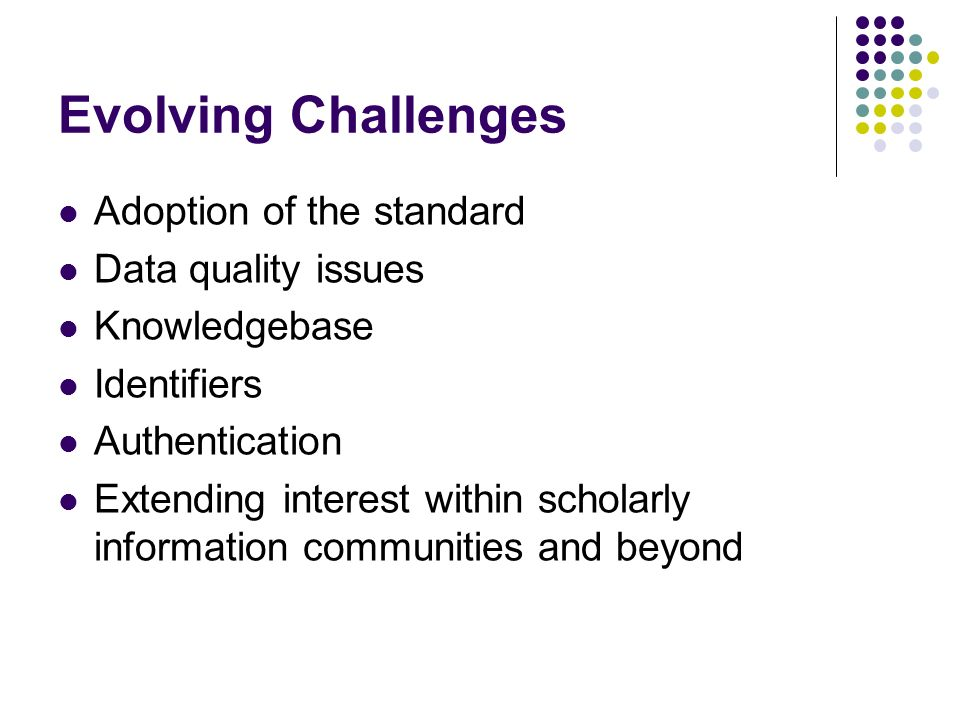 Evolving Challenges Adoption of the standard Data quality issues Knowledgebase Identifiers Authentication Extending interest within scholarly information communities and beyond