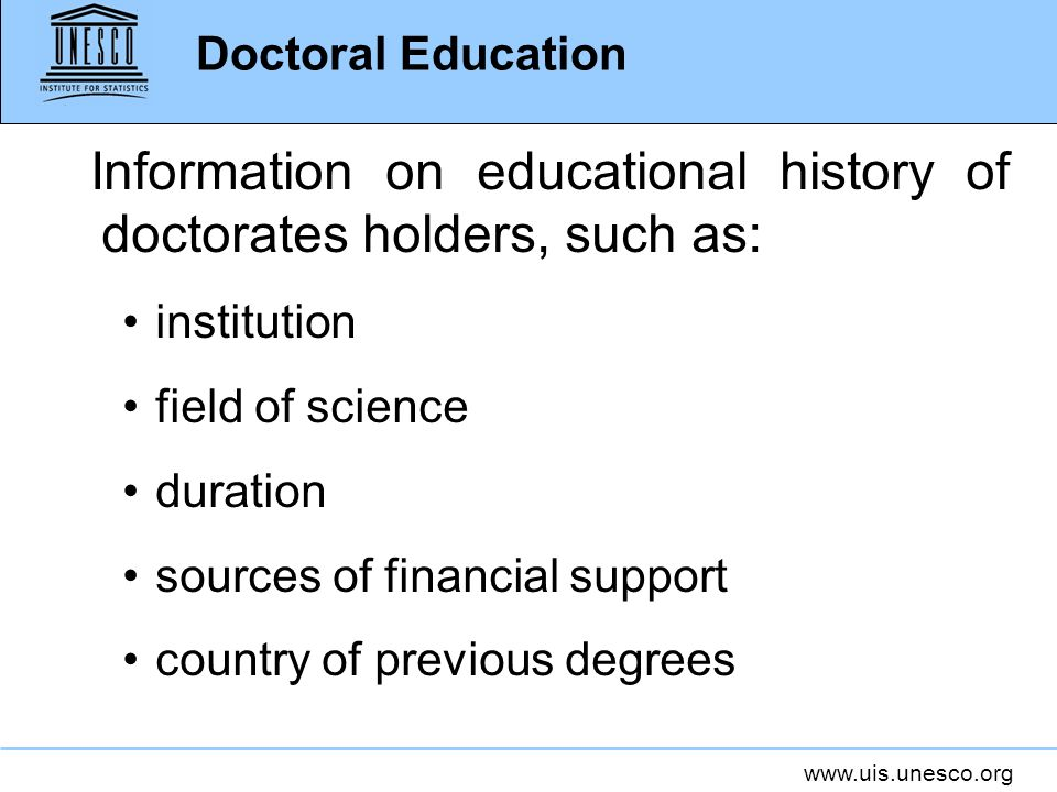 www.uis.unesco.org Information on educational history of doctorates holders, such as: institution field of science duration sources of financial suppo