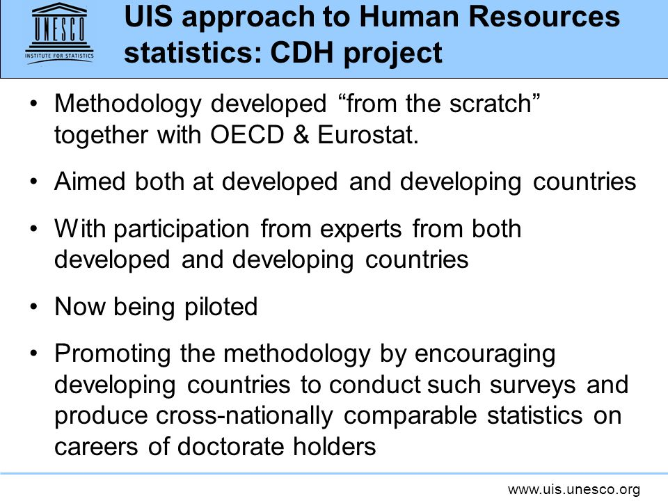 www.uis.unesco.org UIS approach to Human Resources statistics: CDH project Methodology developed from the scratch together with OECD & Eurostat. Aimed