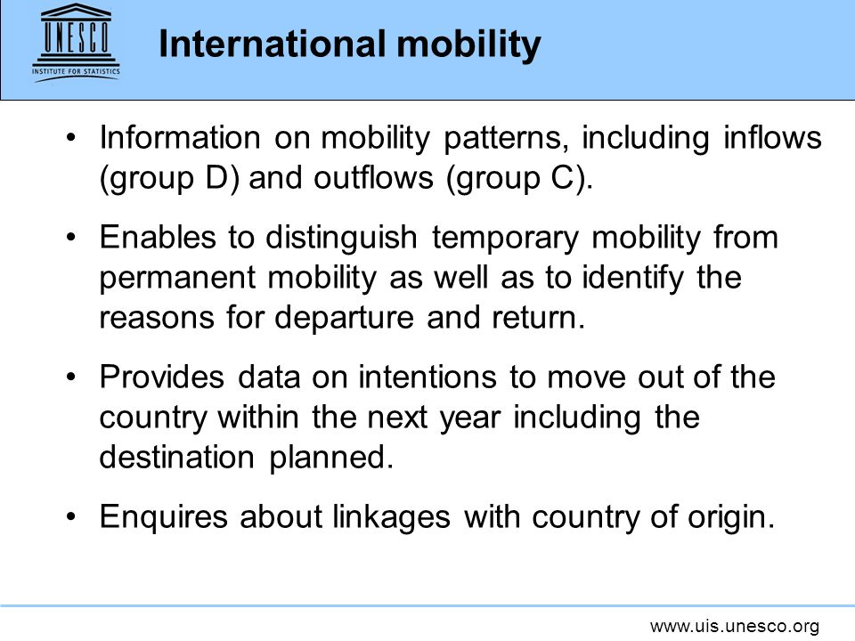 www.uis.unesco.org Information on mobility patterns, including inflows (group D) and outflows (group C). Enables to distinguish temporary mobility fro