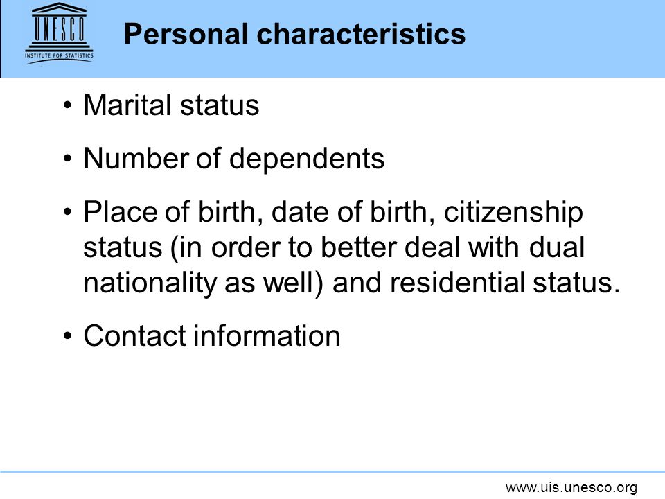 www.uis.unesco.org Marital status Number of dependents Place of birth, date of birth, citizenship status (in order to better deal with dual nationality as well) and residential status.