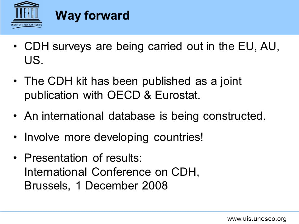 www.uis.unesco.org Way forward CDH surveys are being carried out in the EU, AU, US. The CDH kit has been published as a joint publication with OECD &