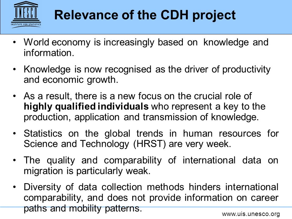 www.uis.unesco.org Relevance of the CDH project World economy is increasingly based on knowledge and information. Knowledge is now recognised as the d