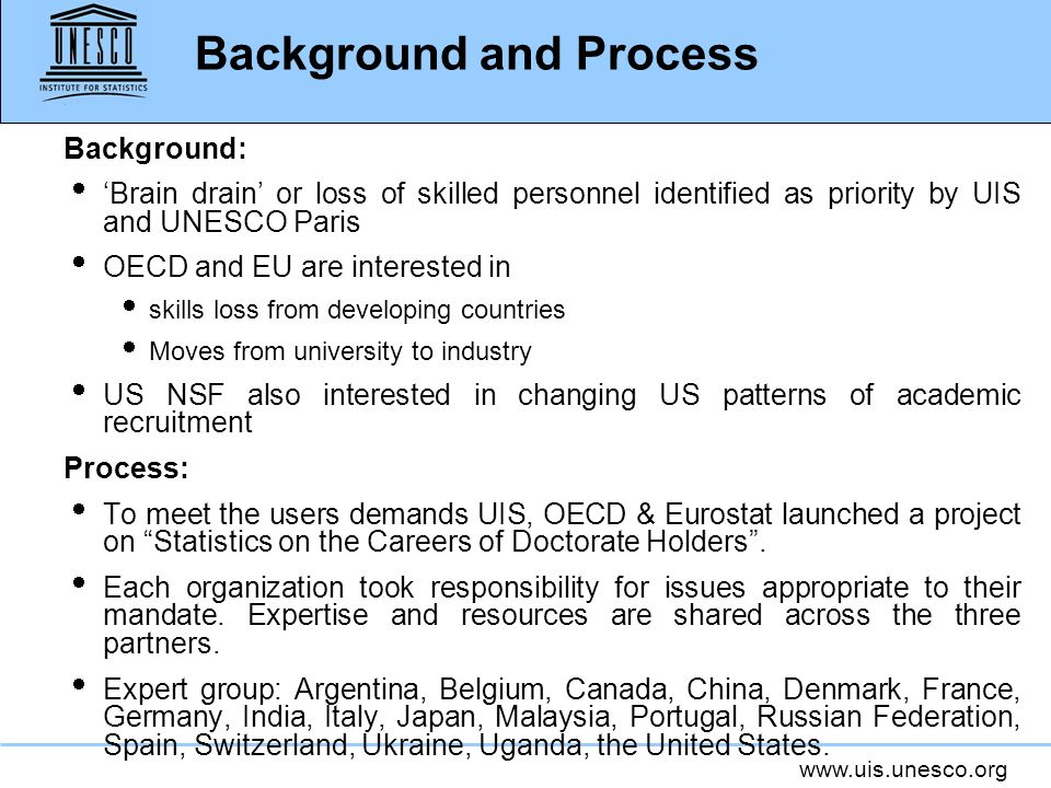 www.uis.unesco.org Background and Process Background: Brain drain or loss of skilled personnel identified as priority by UIS and UNESCO Paris OECD and