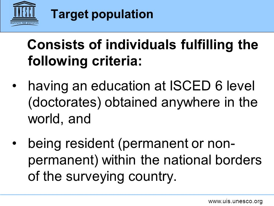 www.uis.unesco.org Target population Consists of individuals fulfilling the following criteria: having an education at ISCED 6 level (doctorates) obtained anywhere in the world, and being resident (permanent or non- permanent) within the national borders of the surveying country.