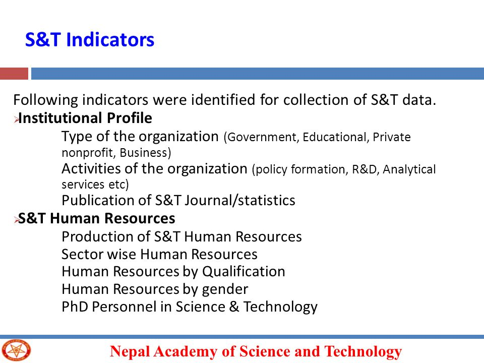 Nepal Academy of Science and Technology S&T Indicators Following indicators were identified for collection of S&T data. Institutional Profile Type of