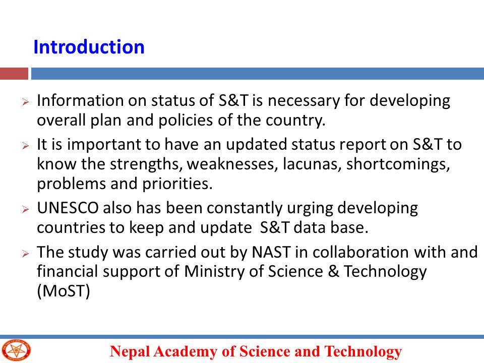 Nepal Academy of Science and Technology Information on status of S&T is necessary for developing overall plan and policies of the country. It is impor